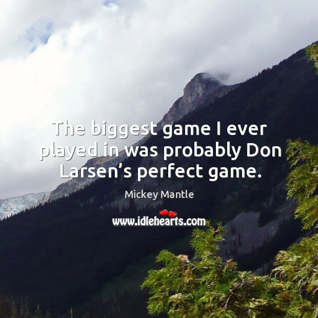 The biggest game I ever played in was probably don larsen's perfect game. Image