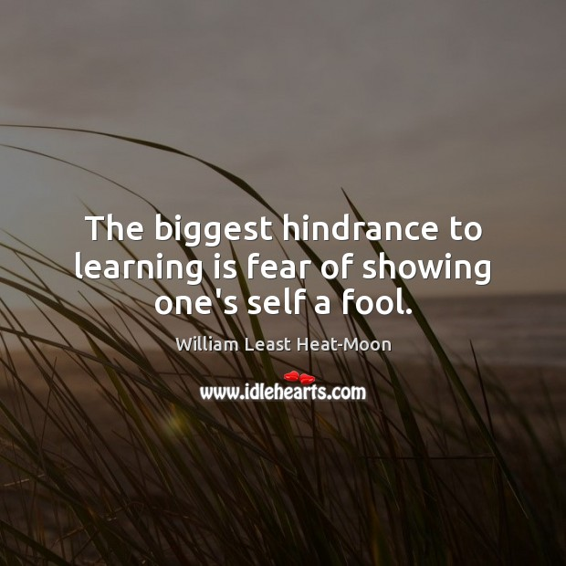 The biggest hindrance to learning is fear of showing one's self a fool. Learning Quotes Image