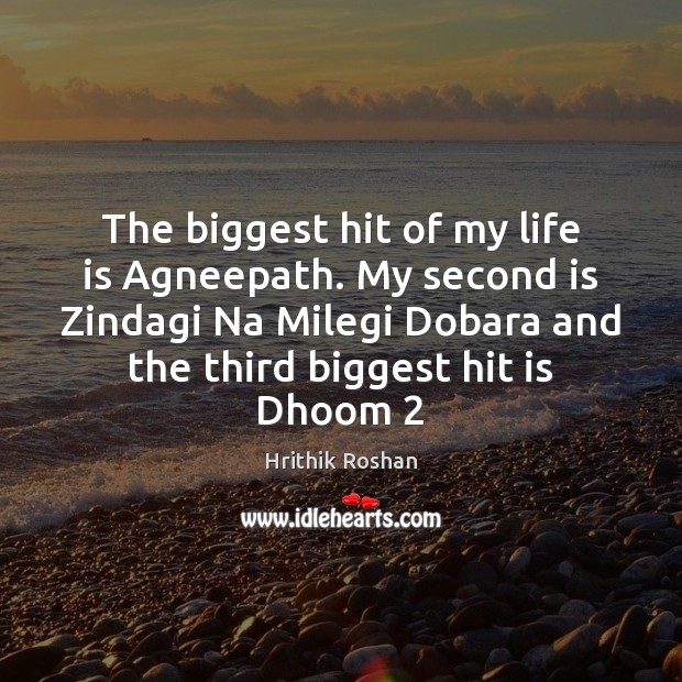 The biggest hit of my life is Agneepath. My second is Zindagi Hrithik Roshan Picture Quote