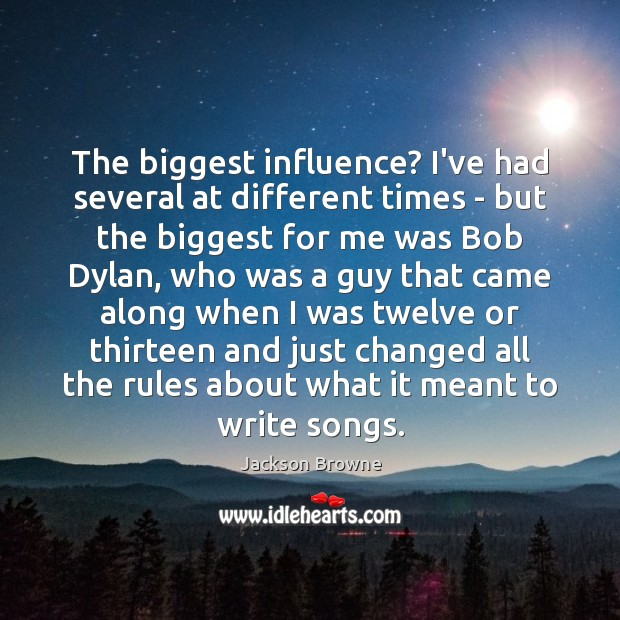 The biggest influence? I've had several at different times – but the Jackson Browne Picture Quote