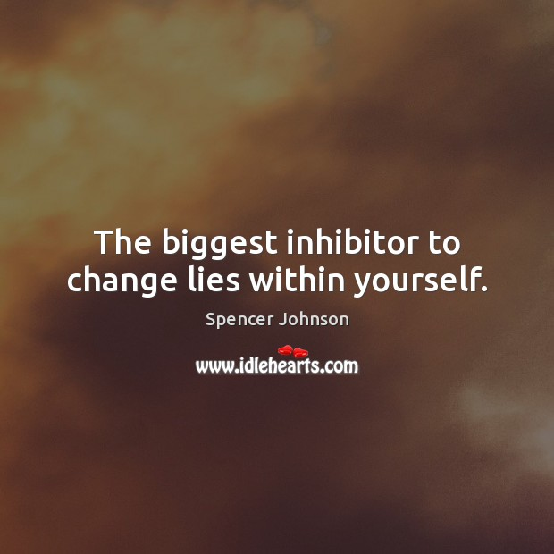 The biggest inhibitor to change lies within yourself. Image