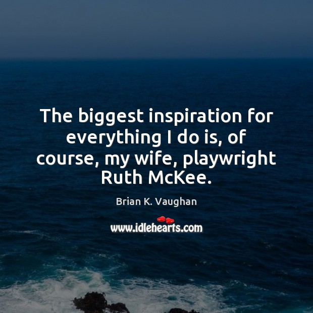 The biggest inspiration for everything I do is, of course, my wife, playwright Ruth McKee. Image