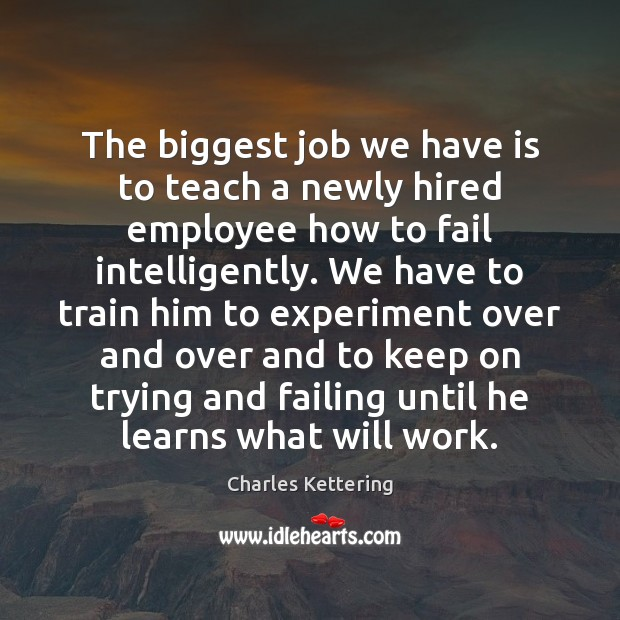 The biggest job we have is to teach a newly hired employee Charles Kettering Picture Quote