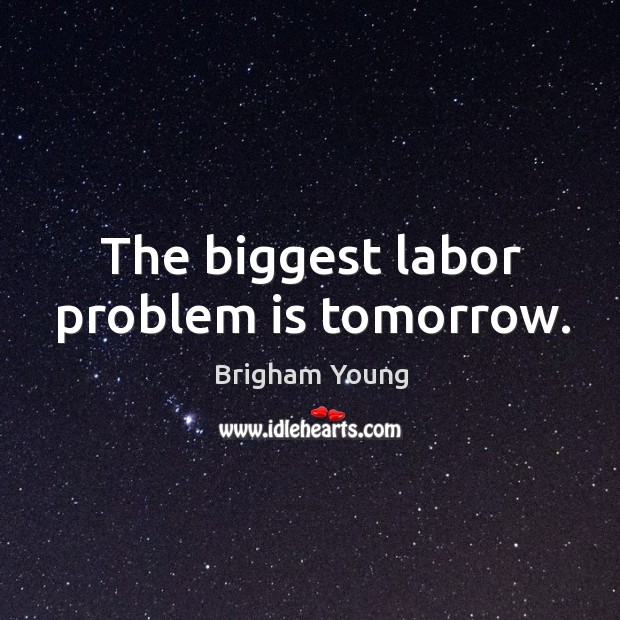 The biggest labor problem is tomorrow. Image