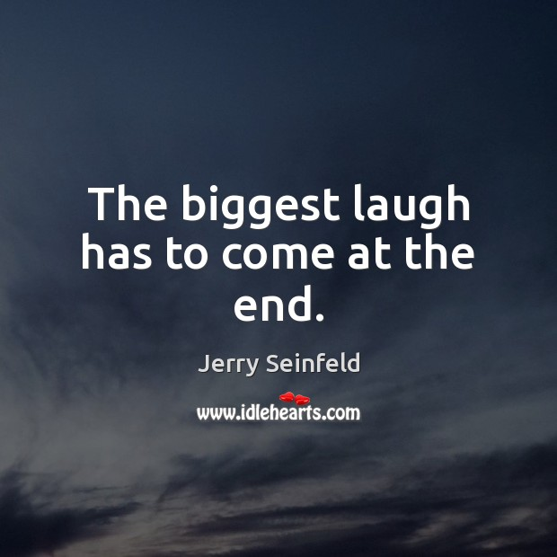 The biggest laugh has to come at the end. Jerry Seinfeld Picture Quote