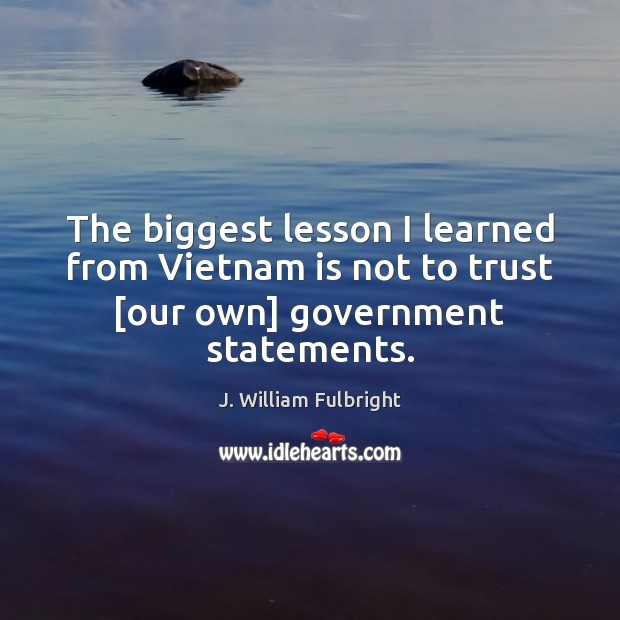 The biggest lesson I learned from Vietnam is not to trust [our own] government statements. J. William Fulbright Picture Quote