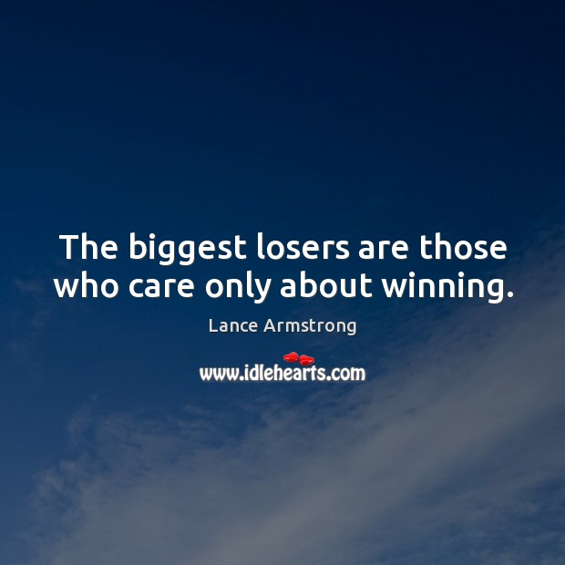 The biggest losers are those who care only about winning. Lance Armstrong Picture Quote
