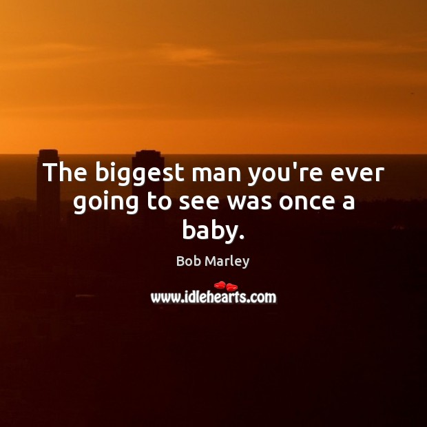 The biggest man you're ever going to see was once a baby. Bob Marley Picture Quote