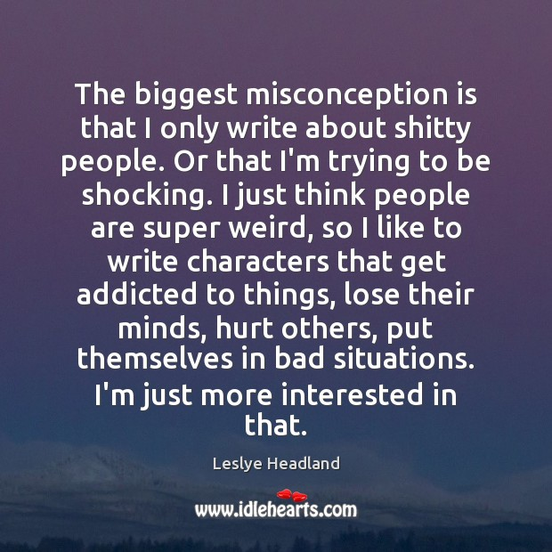 The biggest misconception is that I only write about shitty people. Or Image