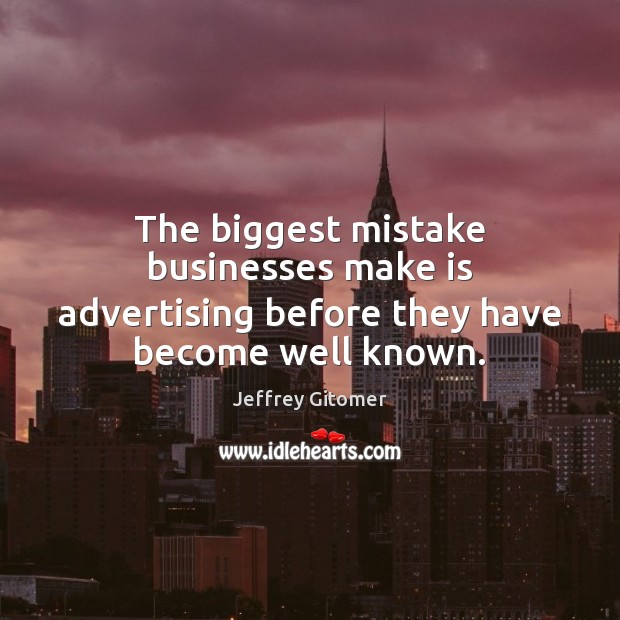 The biggest mistake businesses make is advertising before they have become well known. Image