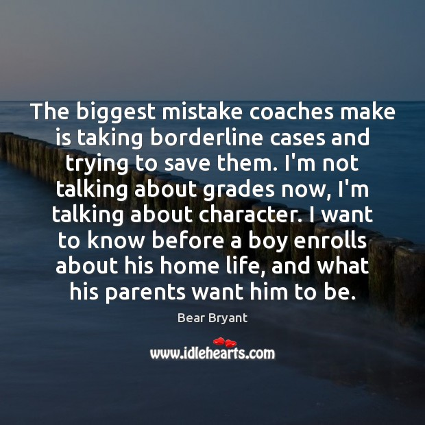 The biggest mistake coaches make is taking borderline cases and trying to Image