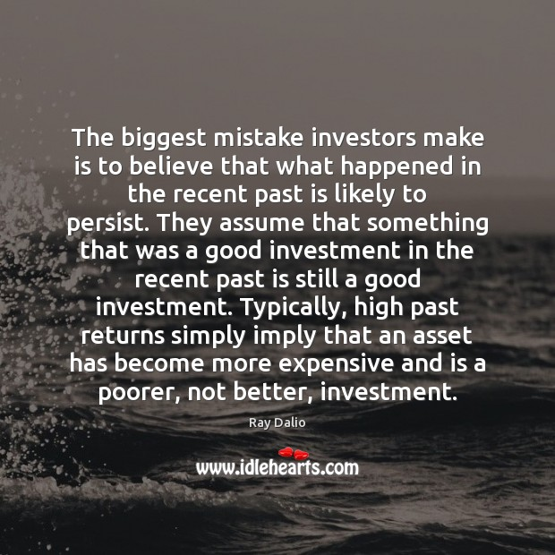 The biggest mistake investors make is to believe that what happened in Ray Dalio Picture Quote