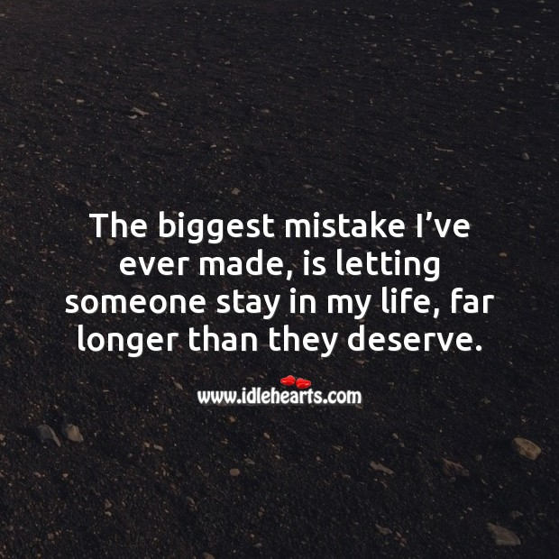 Image, The biggest mistake I've ever made, is letting someone stay in my life, far longer than they deserve.