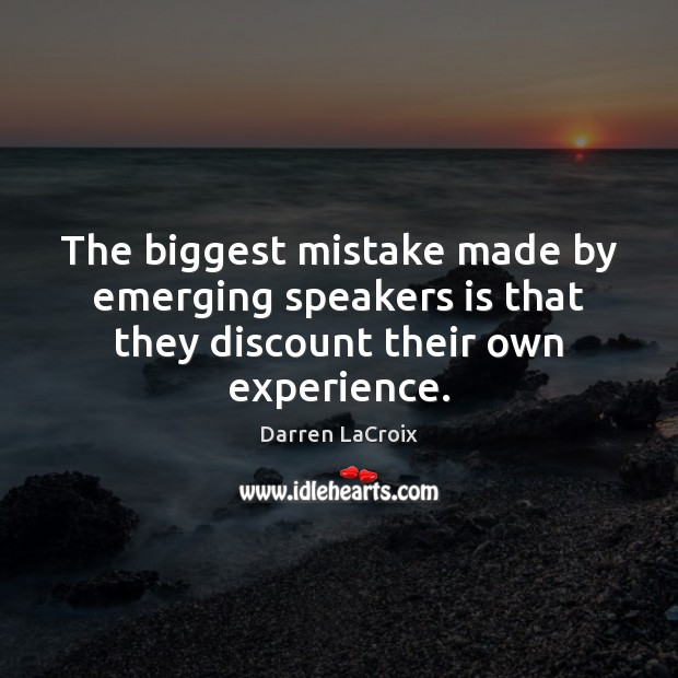 The biggest mistake made by emerging speakers is that they discount their own experience. Darren LaCroix Picture Quote