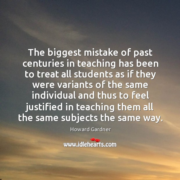 The biggest mistake of past centuries in teaching has been to treat Howard Gardner Picture Quote