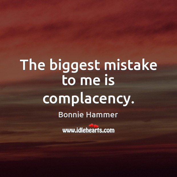 The biggest mistake to me is complacency. Image