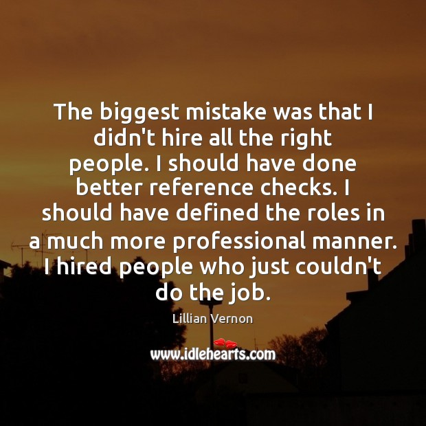The biggest mistake was that I didn't hire all the right people. Image