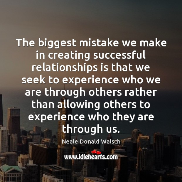 The biggest mistake we make in creating successful relationships is that we Neale Donald Walsch Picture Quote