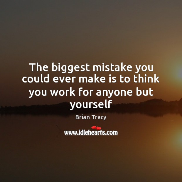 The biggest mistake you could ever make is to think you work for anyone but yourself Image