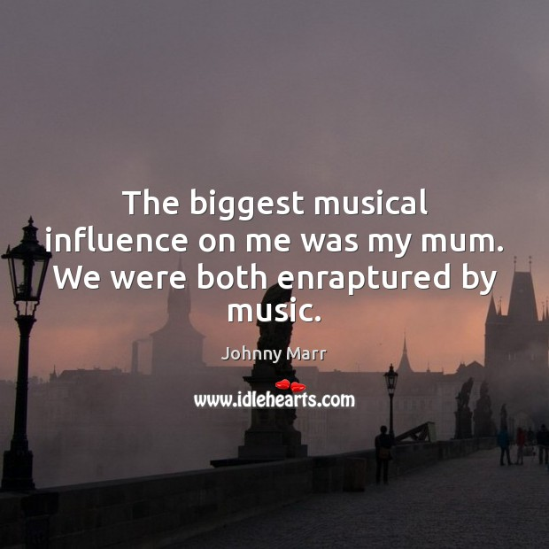 The biggest musical influence on me was my mum. We were both enraptured by music. Image