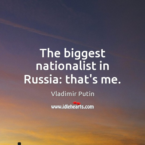 The biggest nationalist in Russia: that's me. Image