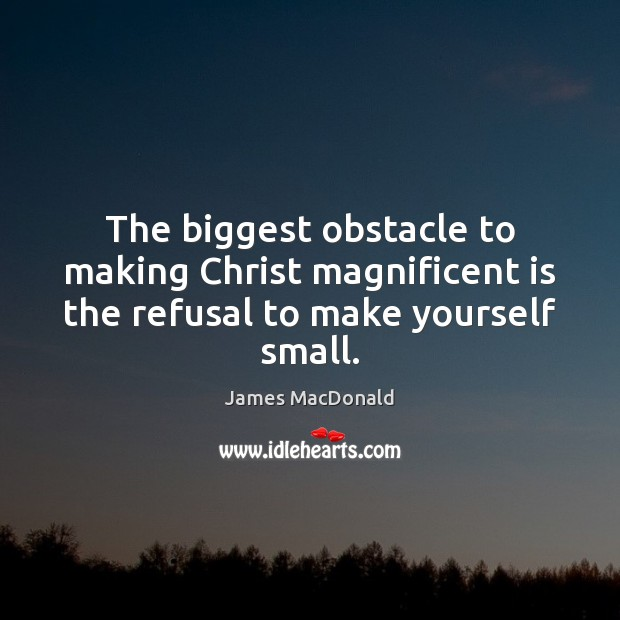 The biggest obstacle to making Christ magnificent is the refusal to make yourself small. Image