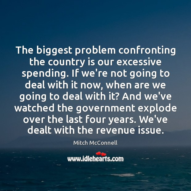 The biggest problem confronting the country is our excessive spending. If we're Mitch McConnell Picture Quote