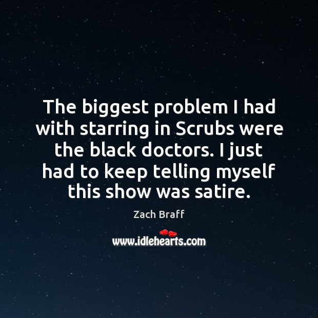 The biggest problem I had with starring in Scrubs were the black Zach Braff Picture Quote