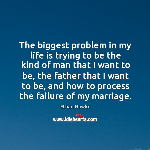 The biggest problem in my life is trying to be the kind of man that Image