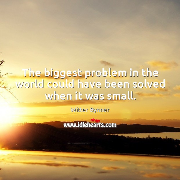 The biggest problem in the world could have been solved when it was small. Image