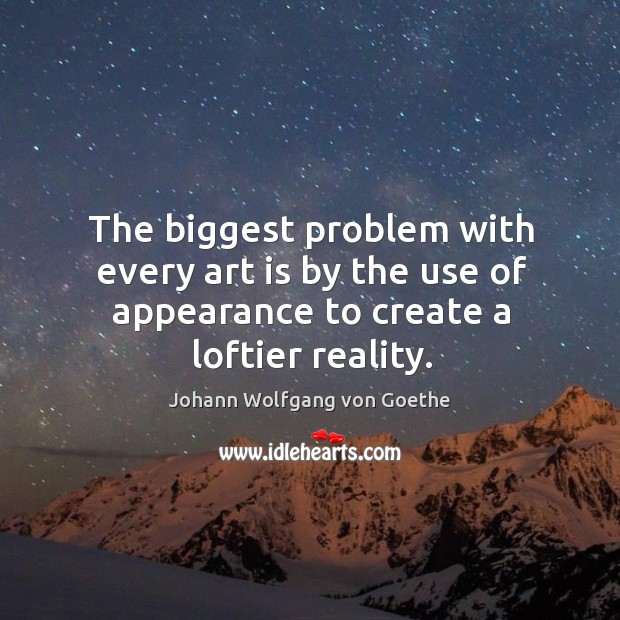 The biggest problem with every art is by the use of appearance to create a loftier reality. Image