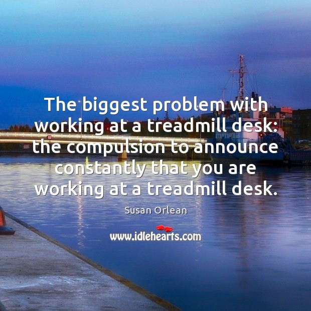 The biggest problem with working at a treadmill desk: the compulsion to Susan Orlean Picture Quote
