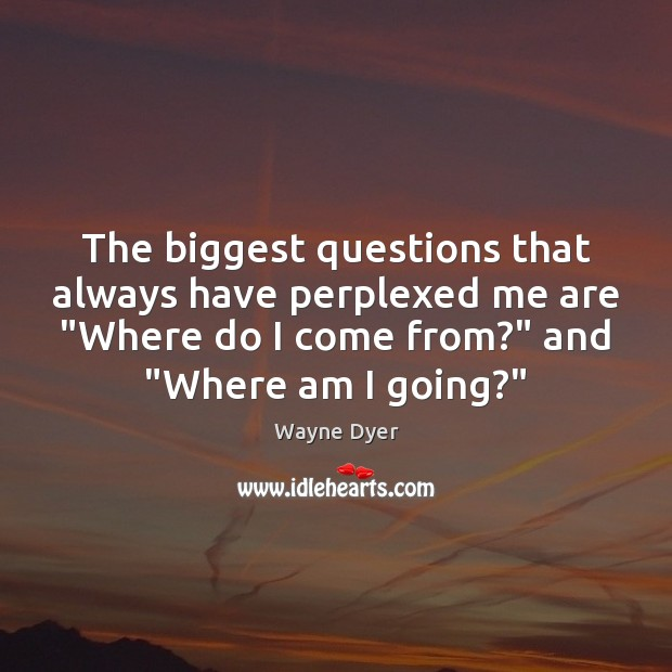 "The biggest questions that always have perplexed me are ""Where do I Wayne Dyer Picture Quote"