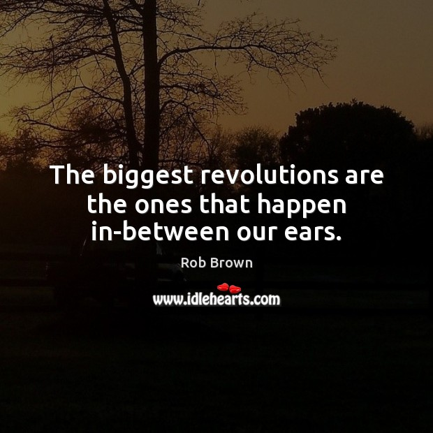 The biggest revolutions are the ones that happen in-between our ears. Image