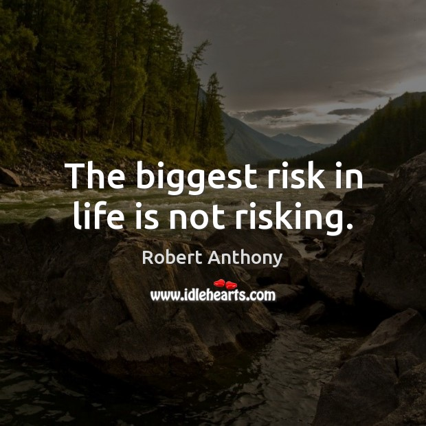 The biggest risk in life is not risking. Robert Anthony Picture Quote