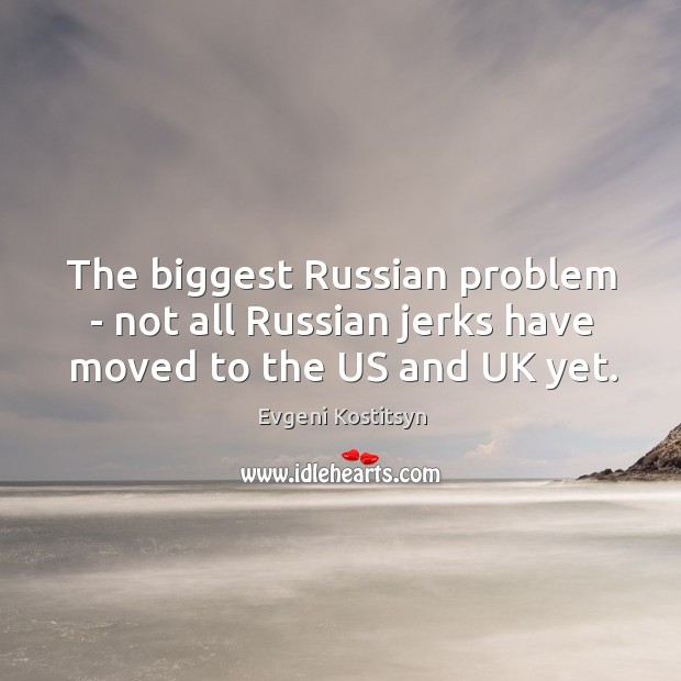 The biggest Russian problem – not all Russian jerks have moved to the US and UK yet. Image