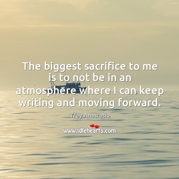The biggest sacrifice to me is to not be in an atmosphere where I can keep writing and moving forward. Image