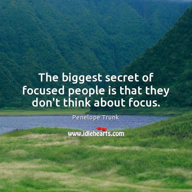 The biggest secret of focused people is that they don't think about focus. Image