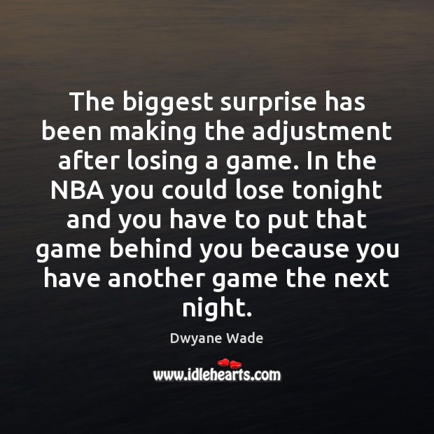 The biggest surprise has been making the adjustment after losing a game. Dwyane Wade Picture Quote