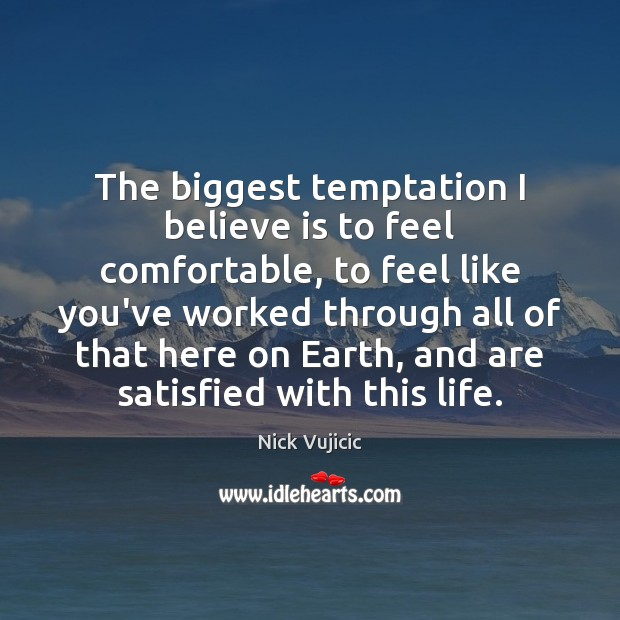 The biggest temptation I believe is to feel comfortable, to feel like Image