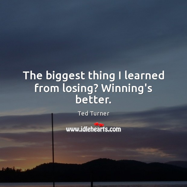 The biggest thing I learned from losing? Winning's better. Ted Turner Picture Quote