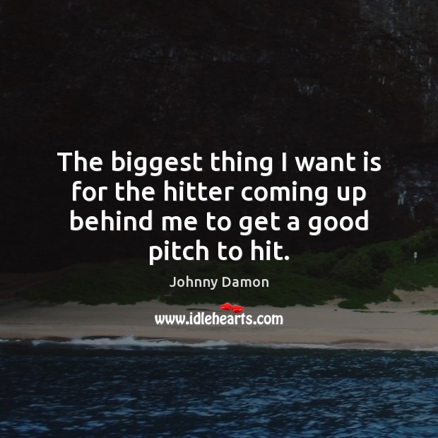 The biggest thing I want is for the hitter coming up behind me to get a good pitch to hit. Image