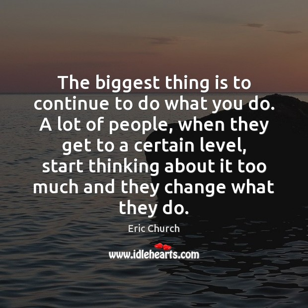 The biggest thing is to continue to do what you do. A Eric Church Picture Quote