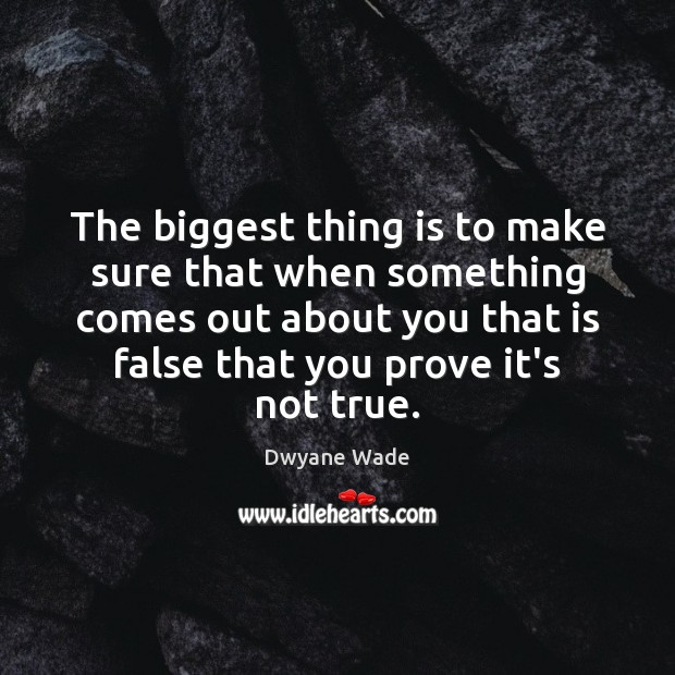 The biggest thing is to make sure that when something comes out Dwyane Wade Picture Quote