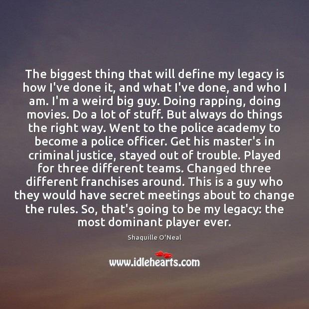 The biggest thing that will define my legacy is how I've done Shaquille O'Neal Picture Quote