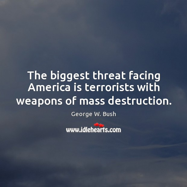 The biggest threat facing America is terrorists with weapons of mass destruction. Image
