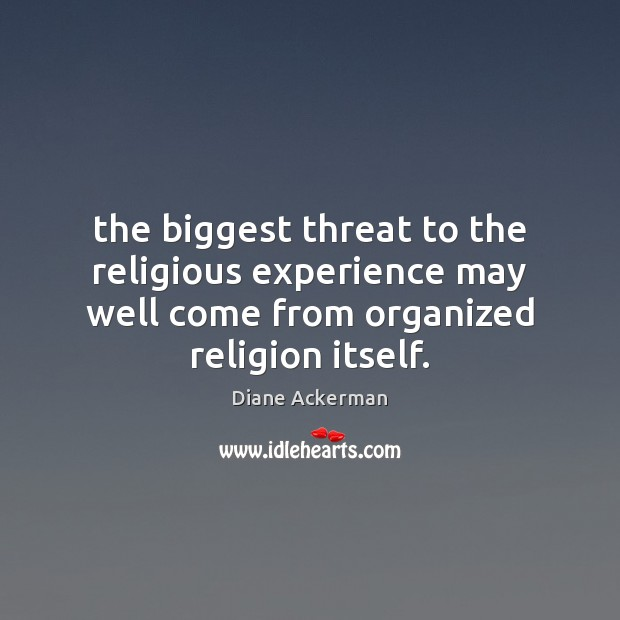The biggest threat to the religious experience may well come from organized Diane Ackerman Picture Quote