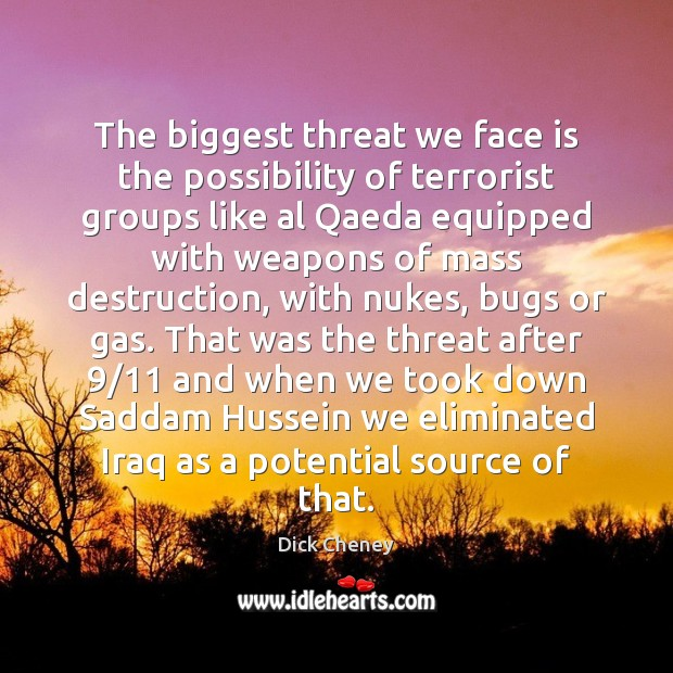 The biggest threat we face is the possibility of terrorist groups like Dick Cheney Picture Quote