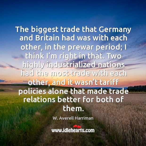 The biggest trade that germany and britain had was with each other, in the prewar period W. Averell Harriman Picture Quote