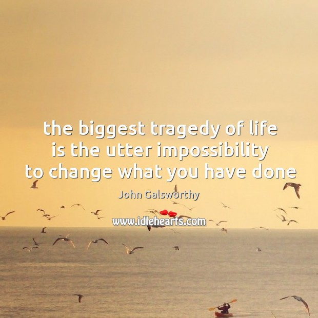 The biggest tragedy of life is the utter impossibility to change what you have done John Galsworthy Picture Quote